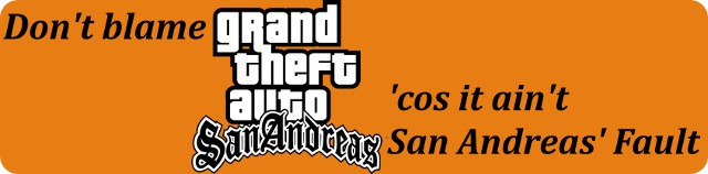 """Don't blame [GTA San Andreas logo], 'cos it ain't San Andreas' fault"""